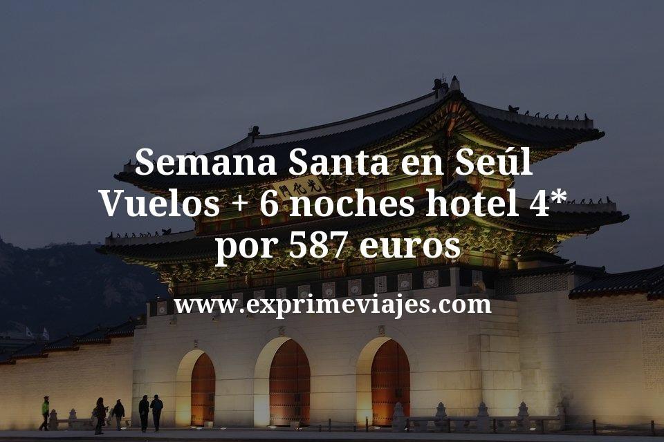 ¡Chollo! Semana Santa en Seúl: Vuelos + 6 noches hotel 4* por 587euros