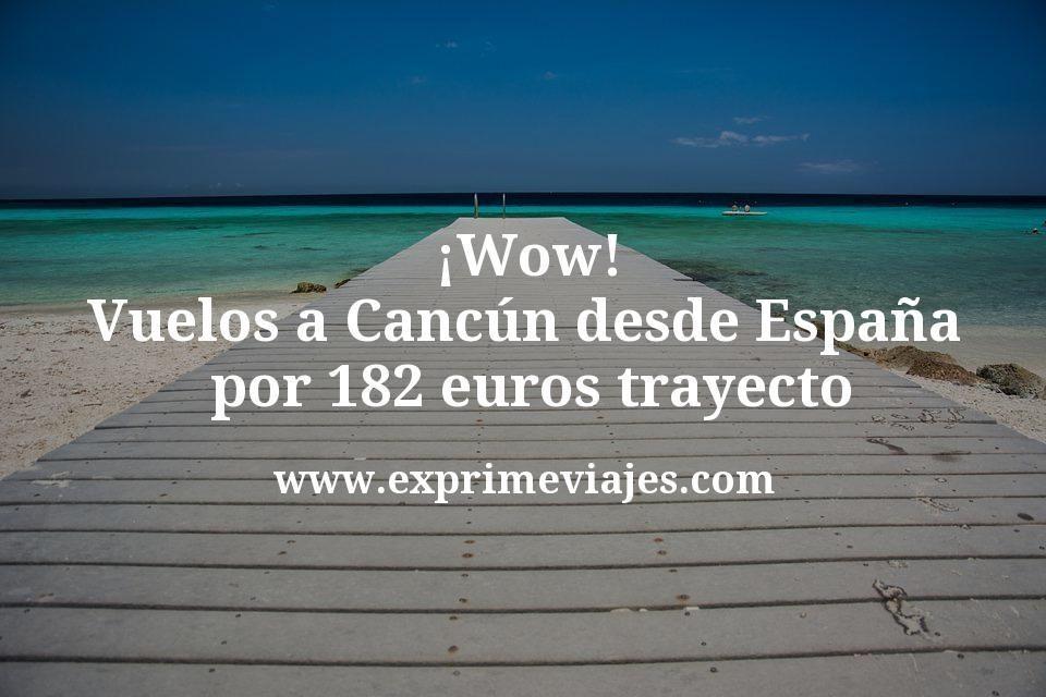 ¡Wow! Vuelos a Cancún desde España por 182euros trayecto