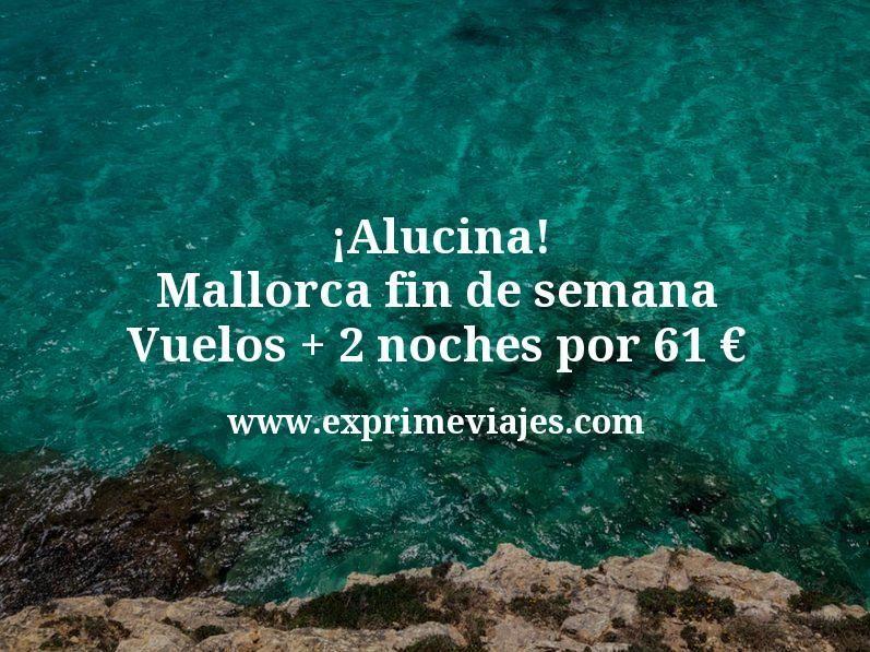 ¡Alucina! Fin de semana Mallorca: Vuelos + 2 noches por 61euros