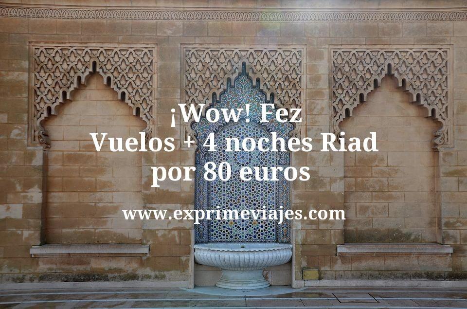¡Wow! Fez: Vuelos + 4 noches Riad por 80euros