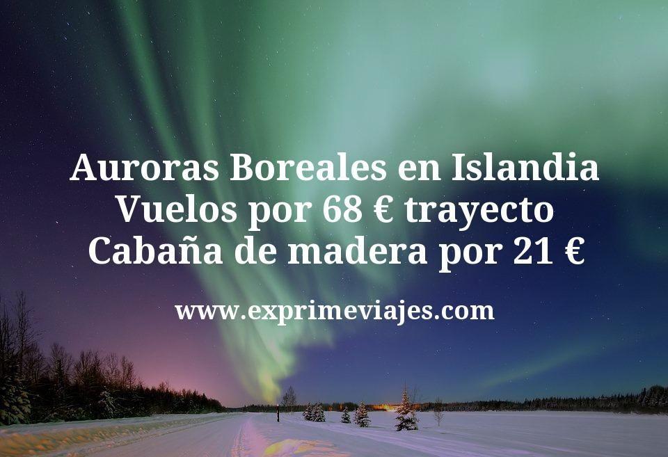 Auroras Boreales en Islandia: Vuelos por 68€ trayecto; Cabaña de madera por 21€
