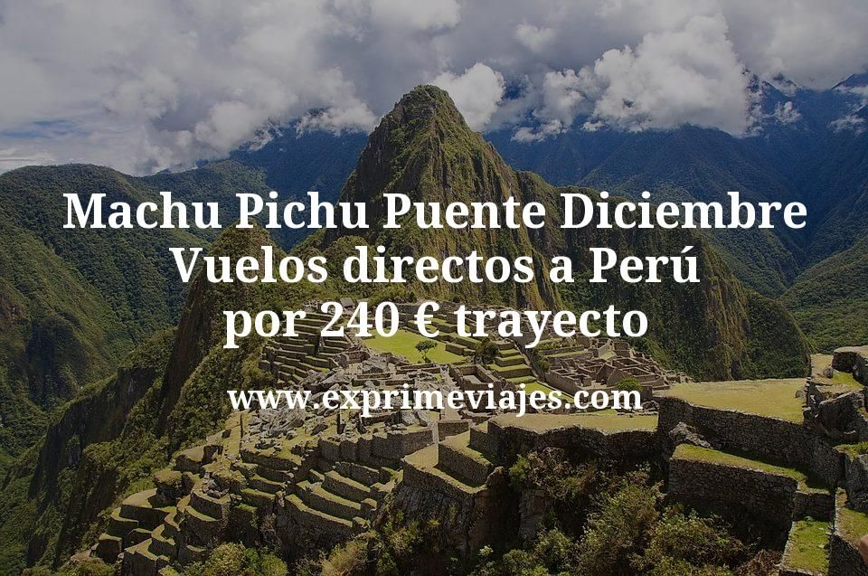 Machu Pichu Puente Diciembre: Vuelos directos a Perú por 240€ trayecto