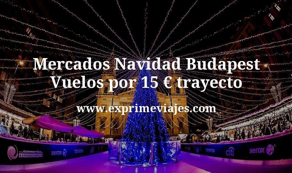 Mercados Navidad Budapest: Vuelos por 15euros trayecto