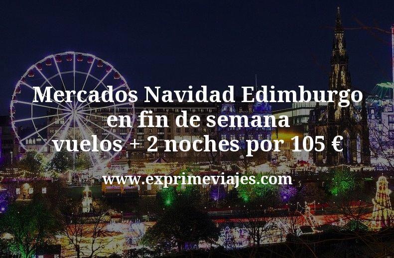 Mercados Navidad Edimburgo en fin de semana: vuelos + 2 noches por 105euros