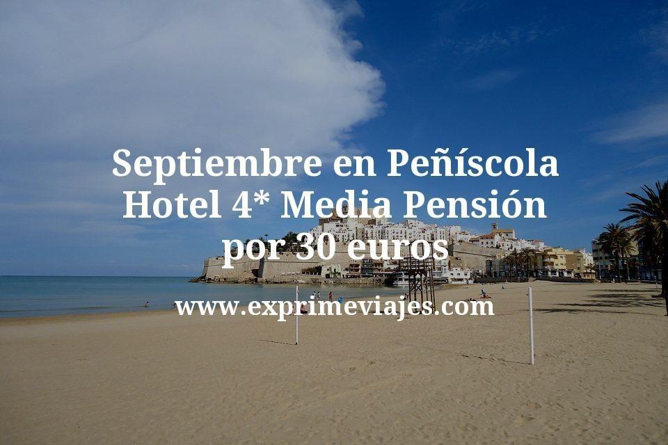 ¡Chollo! Septiembre en Peñíscola: Hotel 4* Media Pensión por 30€ p.p/noche