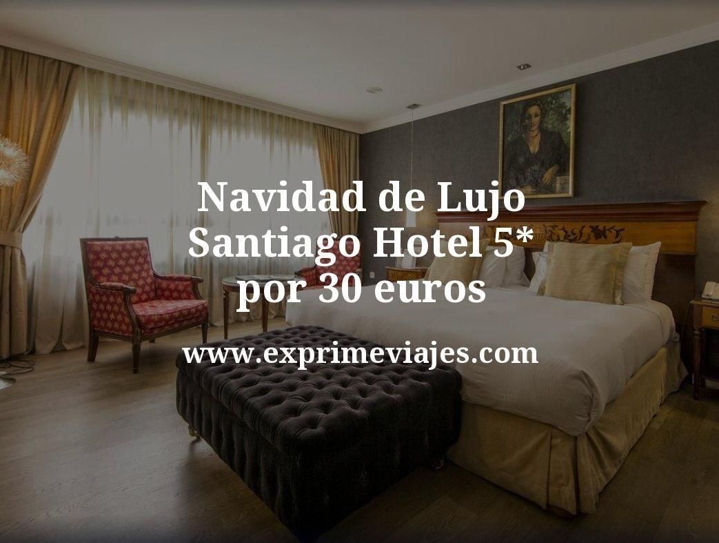 Navidad de Lujo en Santiago: Hotel 5* por 30€ p.p/noche