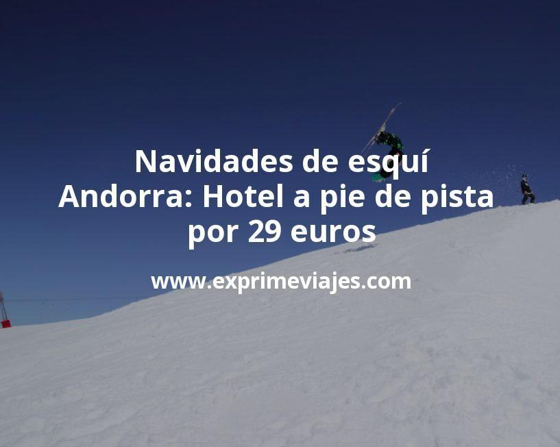Navidades de esquí en Andorra: Hotel a pie de pista por 29€ p.p/noche