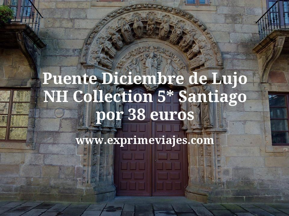 Puente Diciembre de Lujo: NH Collection 5* Santiago por 38€ p.p/noche