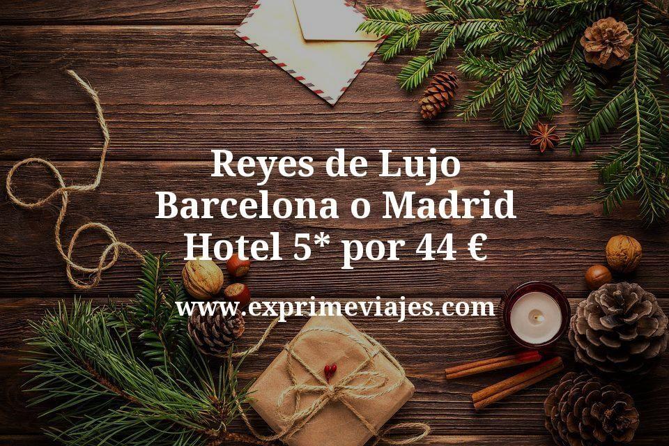 Reyes de Lujo Barcelona o Madrid: Hotel 5* por 44€ p.p/noche