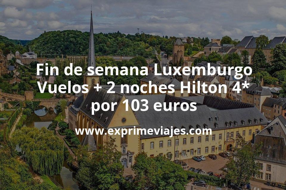 Fin de semana Luxemburgo: Vuelos + 2 noches Hilton 4* por 103euros