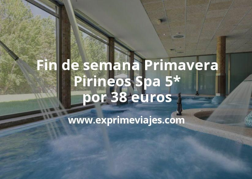 Fin de semana Primavera: Pirineos Spa 5* por 38€ p.p/noche