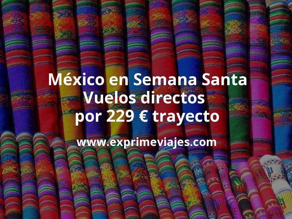 México en Semana Santa: Vuelos directos por 229euros trayecto