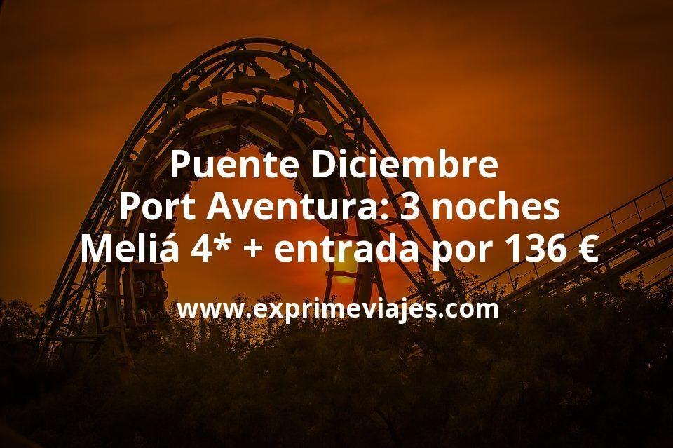 Puente Diciembre Port Aventura: 3 noches Meliá 4* + entrada por 136€