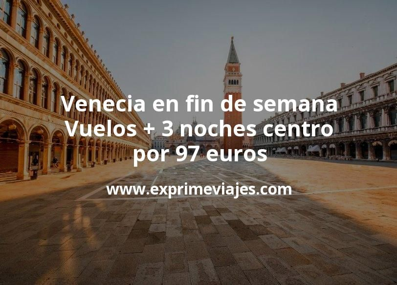 ¡Ganga! Venecia en fin de semana: Vuelos + 3 noches centro por 97euros
