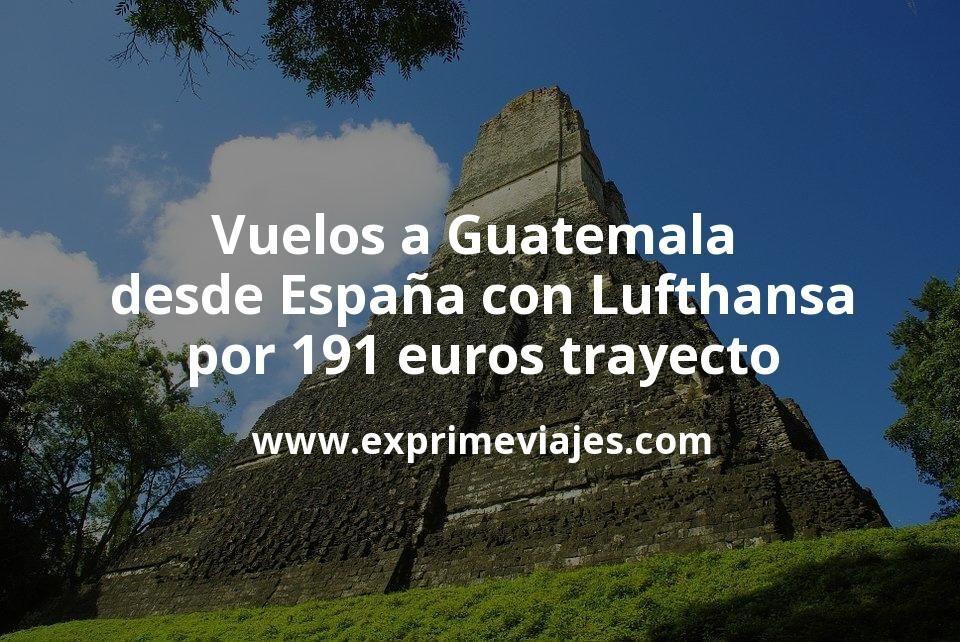 ¡Wow! Vuelos a Guatemala desde España con Lufthansa por 191euros trayecto