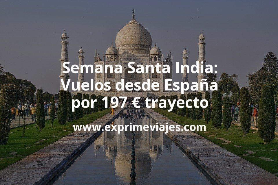 ¡Wow! Semana Santa India: Vuelos desde España por 197euros trayecto
