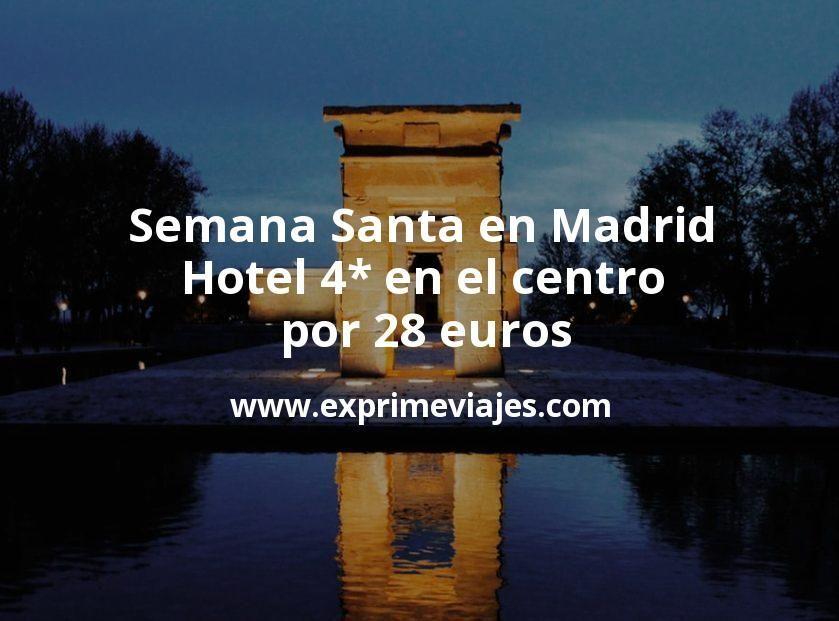 ¡Chollazo! Semana Santa en Madrid: Hotel 4* en el centro por 28€ p.p/noche