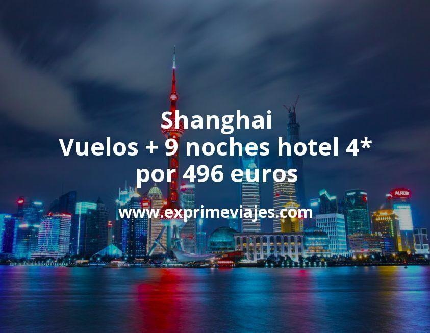 ¡Wow! Shanghai: Vuelos + 9 noches hotel 4* por 496euros