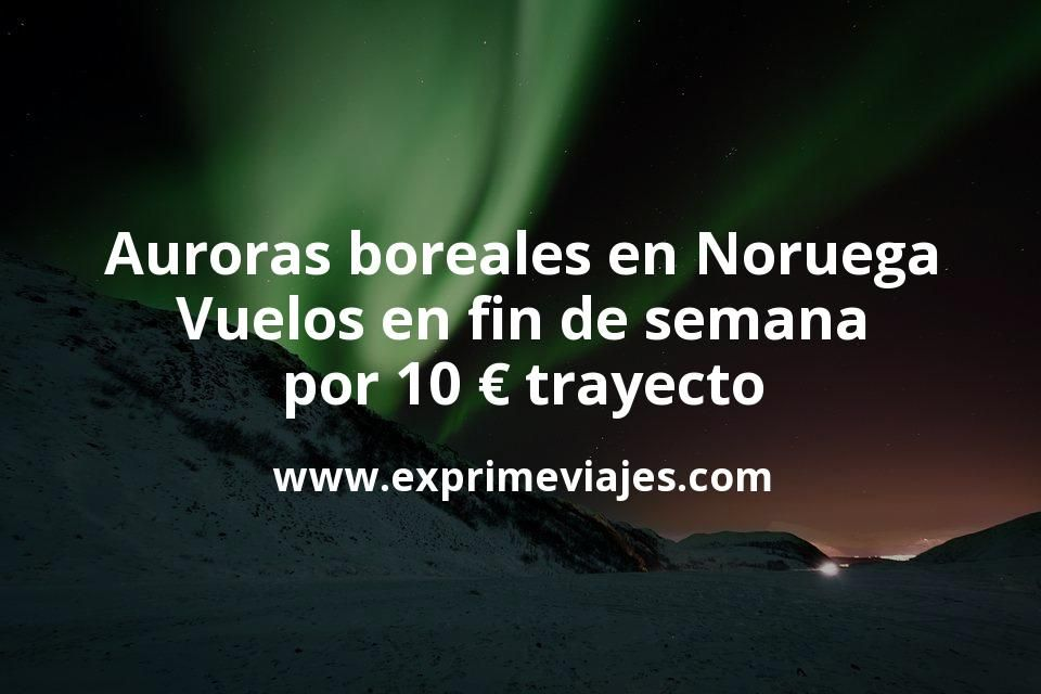 Auroras boreales en Noruega: Vuelos en fin de semana por 10euros trayecto
