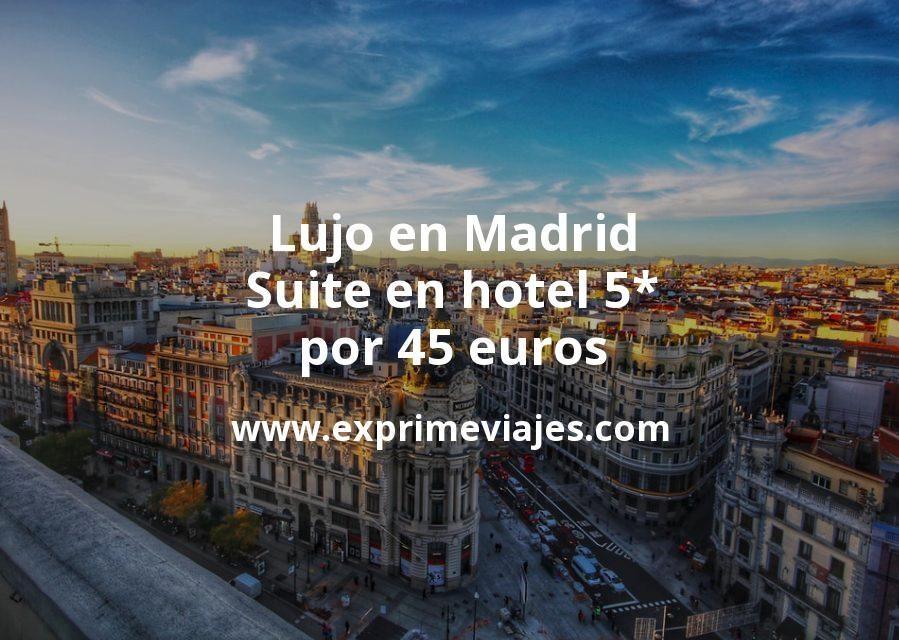 Lujo en Madrid: Suite en hotel 5* por 45€ p.p/noche