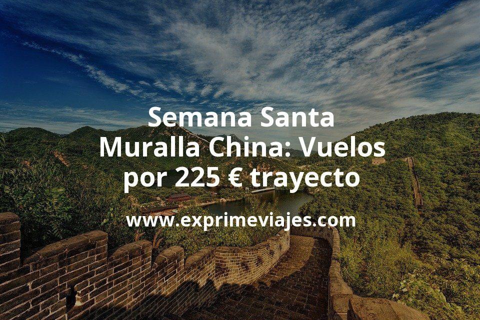 Semana Santa en La Muralla China: Vuelos por 225euros trayecto