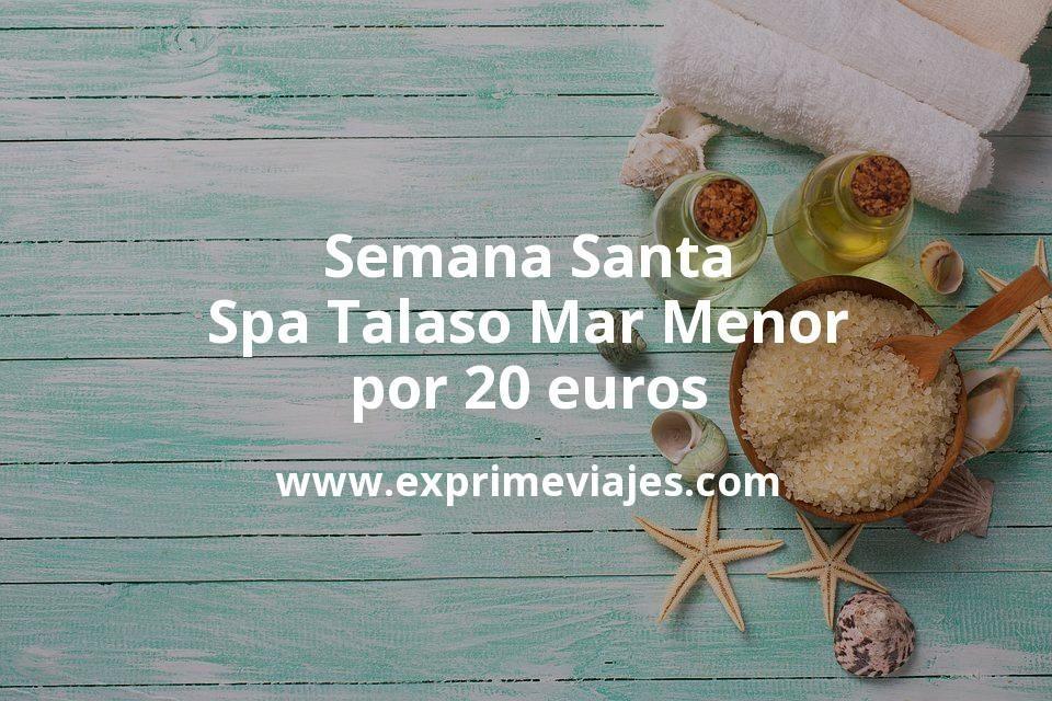 ¡Chollazo! Semana Santa: Spa Talaso Mar Menor por 20€ p.p/noche