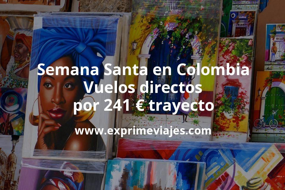 ¡Chollo! Semana Santa en Colombia: Vuelos directos por 241euros trayecto