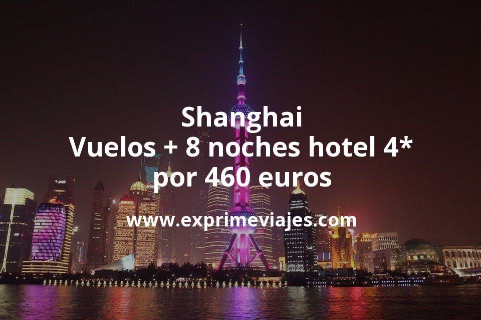 ¡Chollo! Shanghai: Vuelos + 8 noches hotel 4* por 460euros