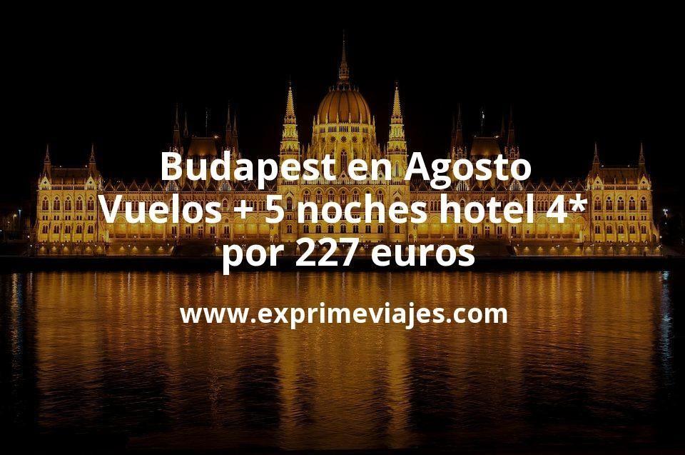 Budapest en Agosto: Vuelos + 5 noches hotel 4* por 227euros