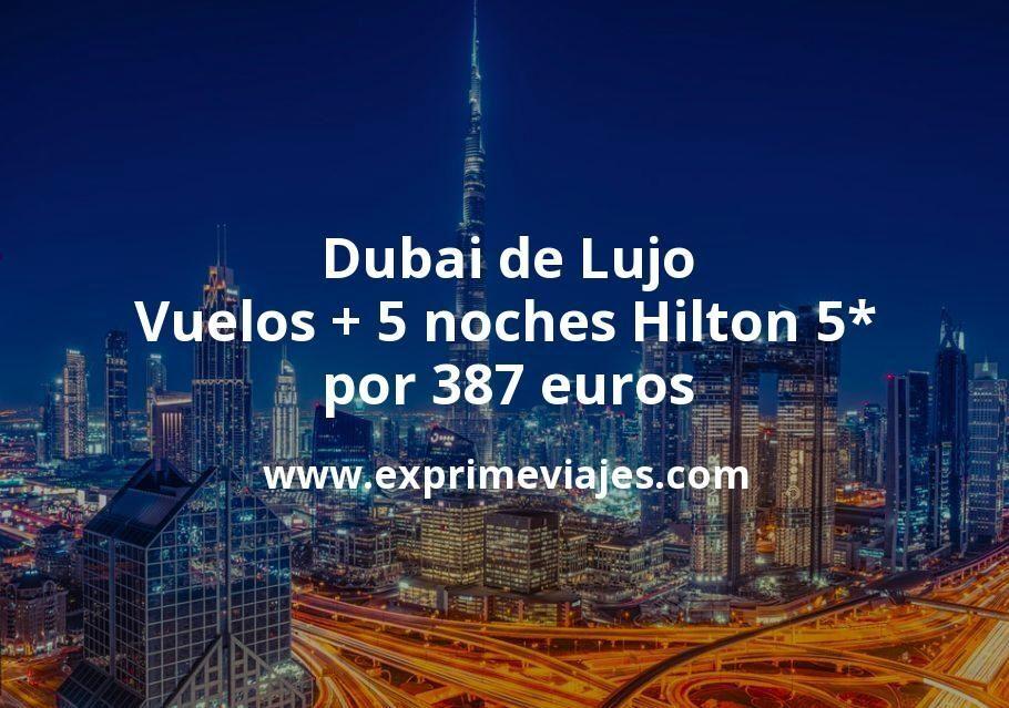 ¡Ganga! Dubai de Lujo: Vuelos + 5 noches Hilton 5* por 354euros