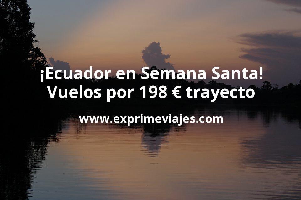¡Wow! Vuelos en Semana Santa a Ecuador por 198€ trayecto