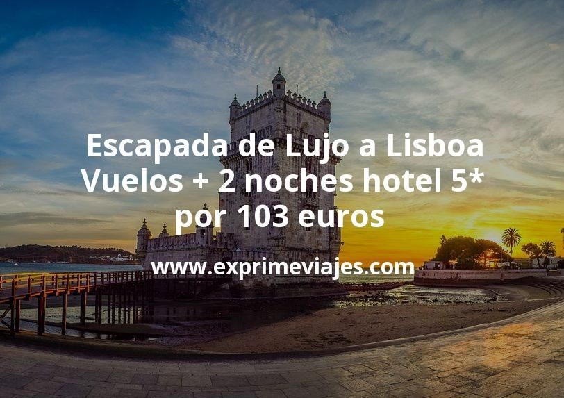 Escapada de Lujo a Lisboa: Vuelos + 2 noches hotel 5* por 103euros