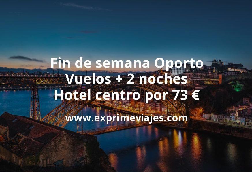 Fin de semana Oporto: Vuelos + 2 noches hotel centro por 73euros