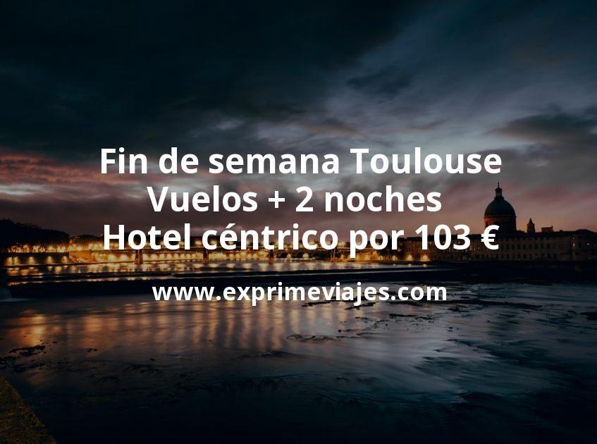 Fin de semana Toulouse: Vuelos + 2 noches hotel céntrico por 103euros
