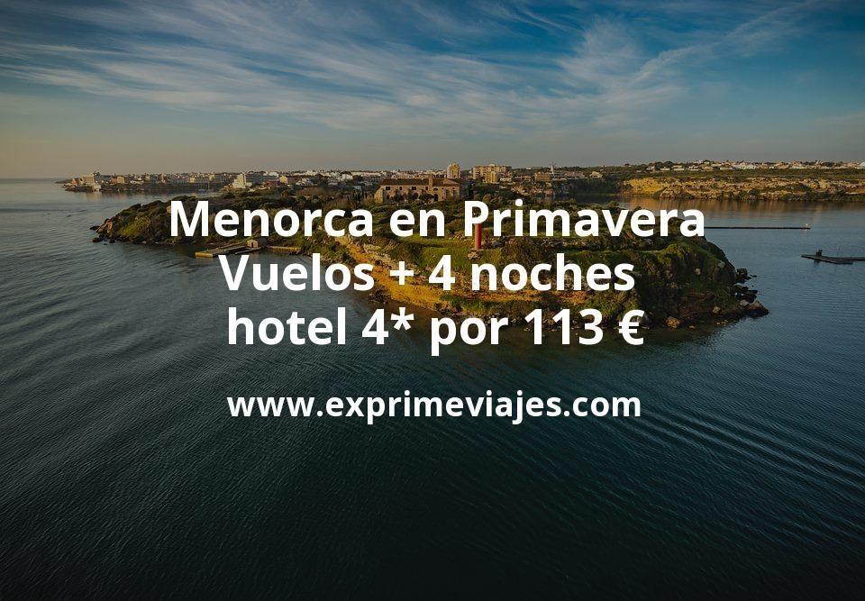 Menorca en Primavera: Vuelos + 4 noches hotel 4* por 113euros
