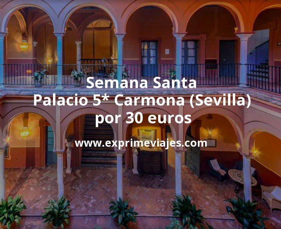 ¡Semana Santa Sevilla! Palacio 5* en Carmona por 30€ p.p/noche