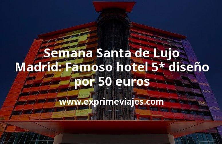 Semana Santa Lujo en Madrid: Famoso hotel de diseño 5* por 50€ p.p/noche