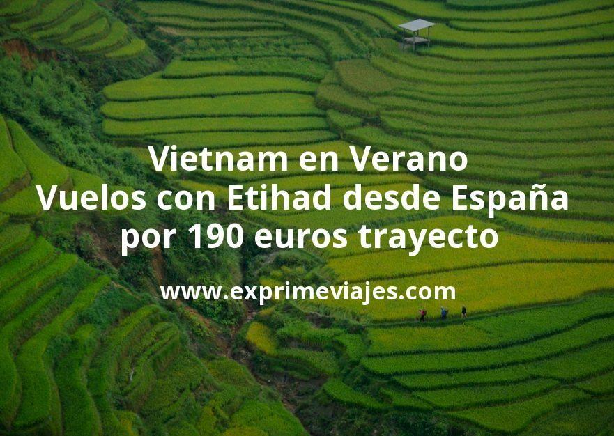 ¡Alucinante! Vietnam en Verano: Vuelos con Etihad desde España por 190euros trayecto