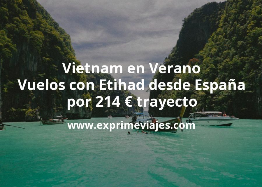 ¡Más Barato! Vietnam en Verano: Vuelos con Etihad desde España por 214euros trayecto