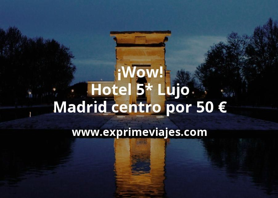 ¡Wow! Hotel 5* Lujo en Madrid centro por 50€ p.p/noche