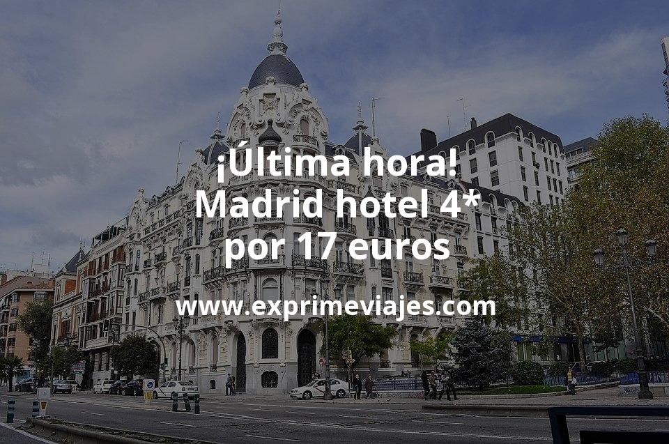 ¡Última hora! Madrid: Hotel 4* por 17€ p.p/noche