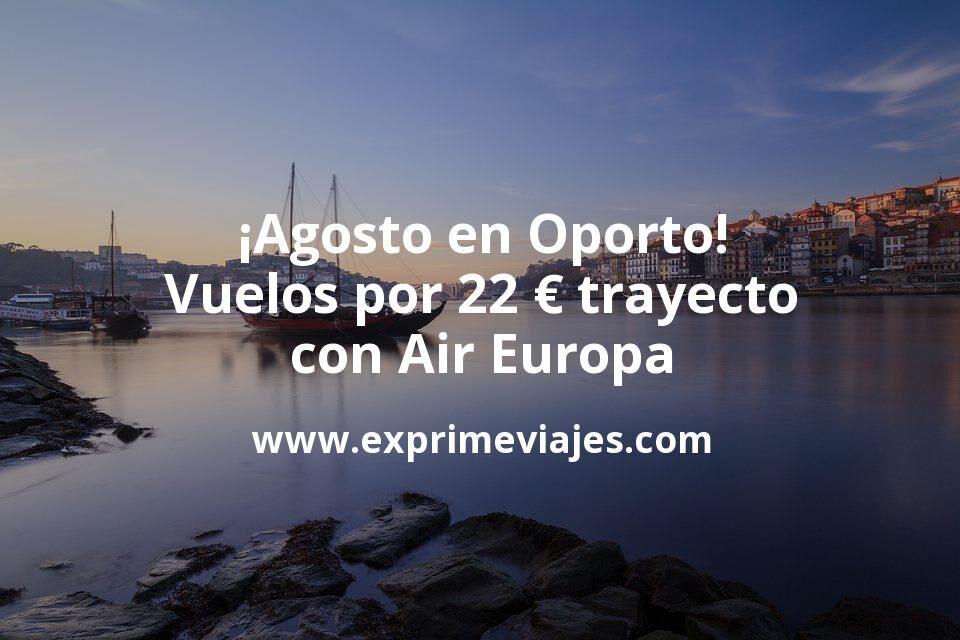 ¡Wow! Vuelos en Agosto a Oporto por 22€ trayecto