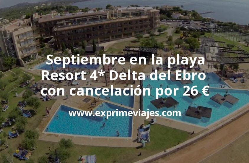 Septiembre en la playa: Resort 4* Delta del Ebro con cancelación por 26€ p.p/noche