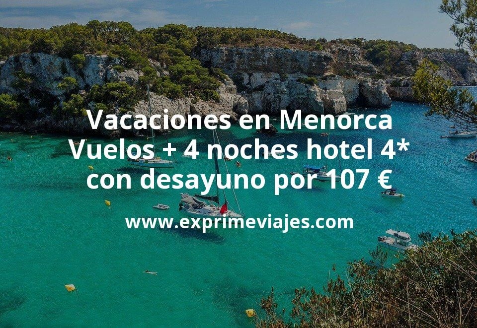 Vacaciones en Menorca : Vuelos + 4 noches hotel 4* con desayuno por 107euros