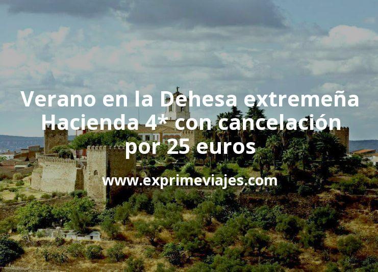 Verano en la Dehesa extremeña: Hacienda 4* con cancelación por 25€ p.p/noche
