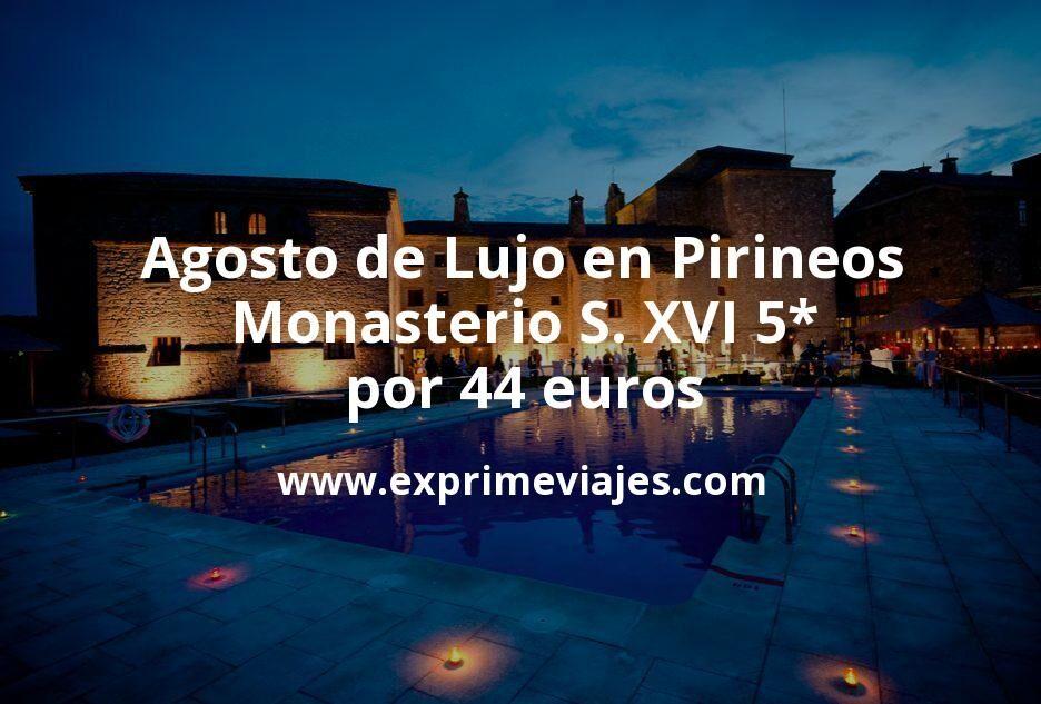 Agosto de Lujo en Pirineos: Monasterio S. XVI 5* por 44 € p.p/noche