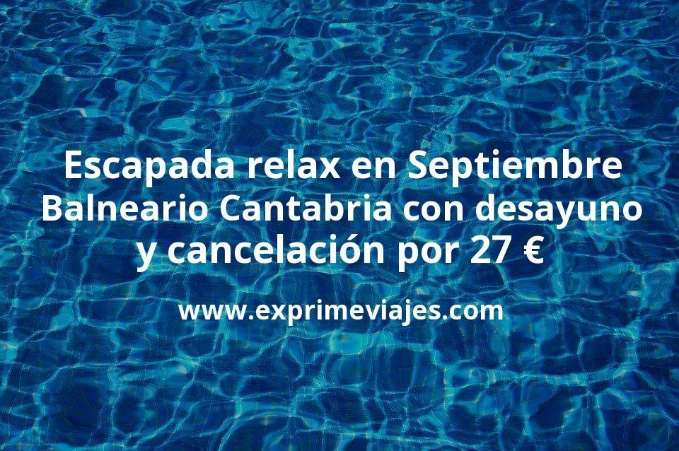 Escapada relax en Septiembre: Balneario en Cantabria con desayuno y cancelación por 27€ p.p/noche