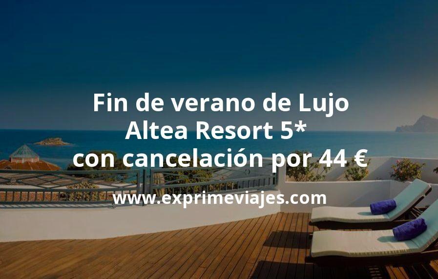 Fin de verano de Lujo: Altea Resort 5* con cancelación por 44€ p.p/noche