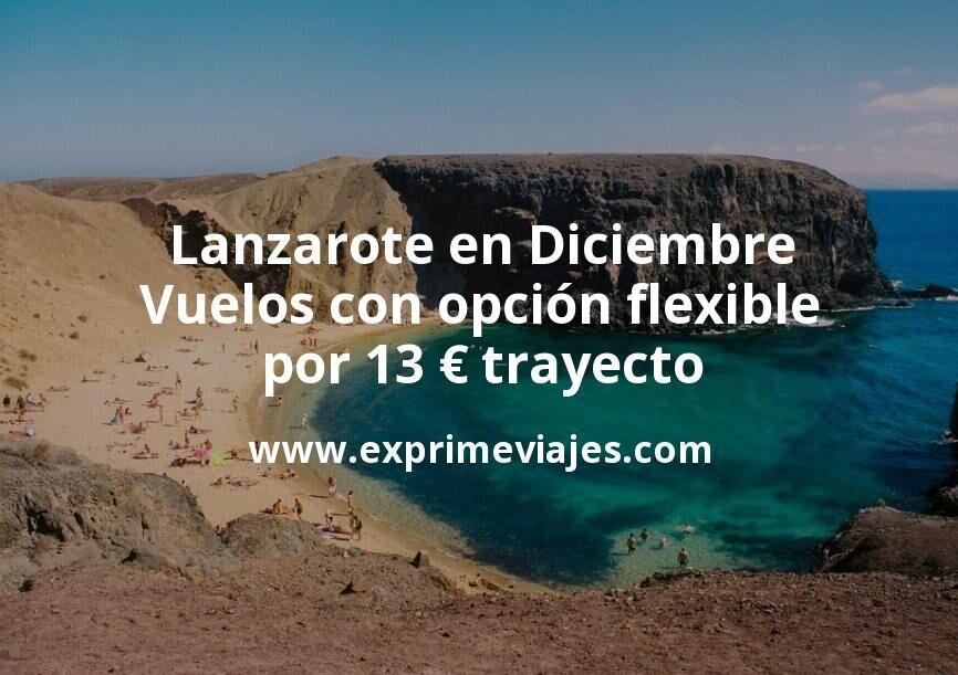 ¡Chollo! Lanzarote en Diciembre: Vuelos con opción flexible por 13euros trayecto
