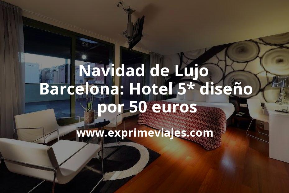 Navidad de Lujo en Barcelona: Hotel 5* diseño por 50€ p.p/noche